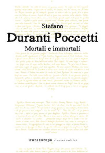 Mortali e immortali - Stefano Duranti Poccetti  