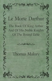 Le Morte Darthur; The Book Of King Arthur And Of His Noble Knights Of The Round Table