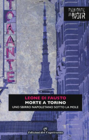 Morte a Torino. Uno sbirro napoletano sotto la Mole - Leone Di Fausto |