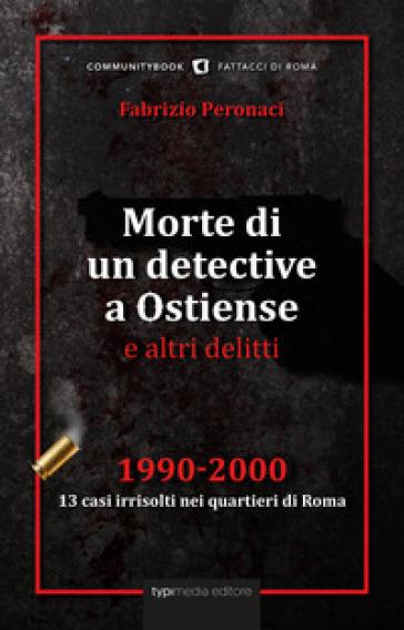 Morte di un detective a Ostiense e altri delitti. 1990-2000: 13 casi irrisolti nei quartieri di Roma - Fabrizio Peronaci | Rochesterscifianimecon.com