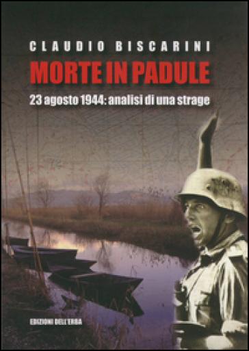 Morte in palude. 23 agosto 1944. Analisi di una strage - Claudio Biscarini |