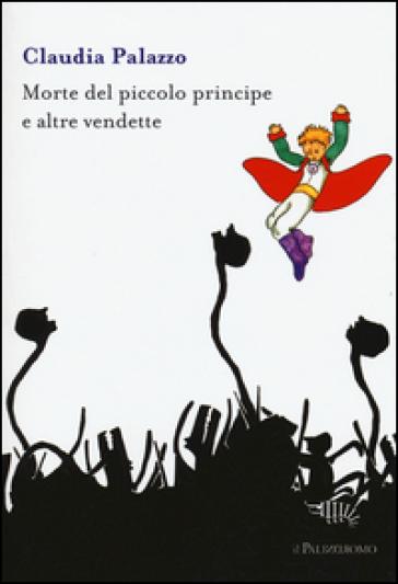 Morte del piccolo principe e altre vendette - Claudia Palazzo |