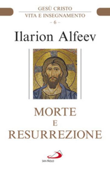 Morte e resurrezione. Gesù Cristo. Vita e insegnamento - Ilarion Alfeev | Jonathanterrington.com
