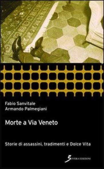 Morte a via Veneto. Storie di assassini, tradimenti e Dolce vita - Fabio Sanvitale |