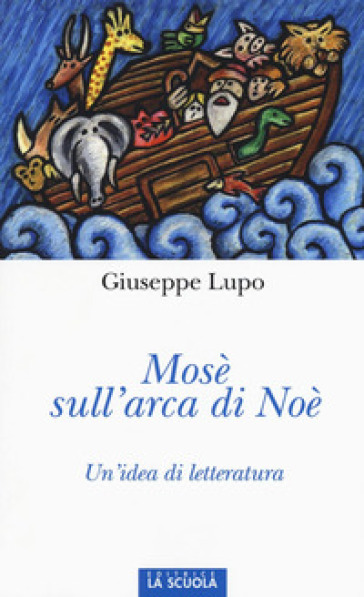 Mosè sull'arca di Noè. Un'idea di letteratura. Ediz. illustrata - Giuseppe Lupo   Kritjur.org