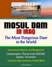 Mosul Dam in Iraq: The Most Dangerous Dam in the World - Government Reports and Background, Catastrophic Threat from ISIS/ISIL Islamic Terrorists, Technical Data, American Funded Work