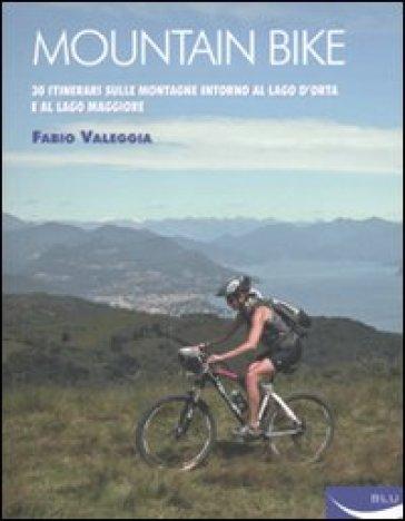 Mountain bike. 30 itinerari sulle montagne intorno al Lago D'Orta e al Lago Maggiore - Fabio Valeggia  