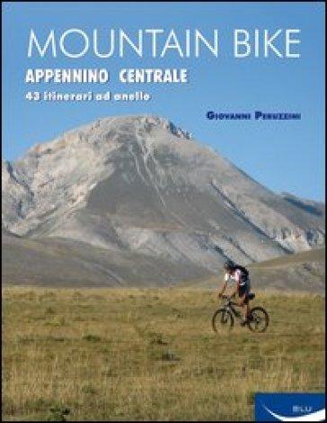 Mountain bike. Appennino centrale. 43 itinerari ad anello tra Marche, Umbria, Abruzzi - Giovanni Peruzzini |