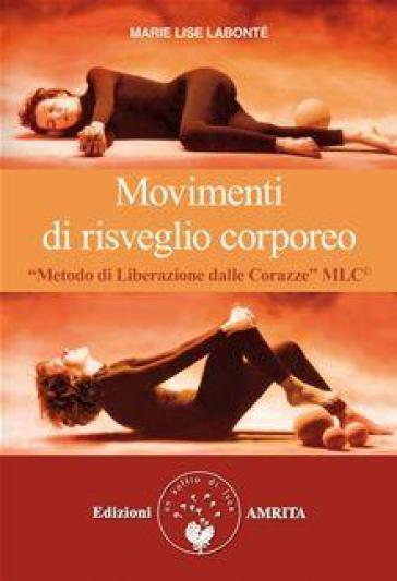 Movimenti di risveglio corporeo. Metodo di liberazione dalle corazze MLC - Marie Lise Labonté   Rochesterscifianimecon.com