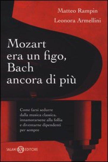 Mozart era un figo, Bach ancora di più. Come farsi sedurre dalla musica classica, innamorarsene alla follia e diventarne dipendenti per sempre - Matteo Rampin | Ericsfund.org