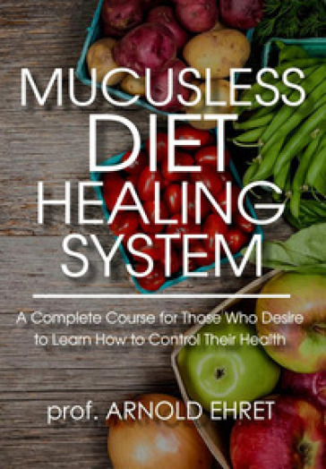 Mucusless diet healing system. A complete course for those who desire to learn how to control their health - Arnold Ehret pdf epub