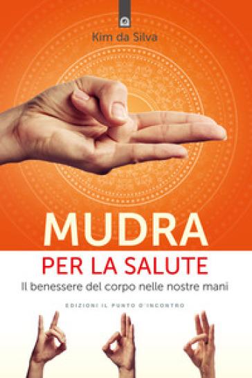 Mudra per la salute. Il benessere del corpo nelle nostre mani - Kim Da Silva |