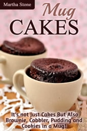 Mug Cakes: It s not Just Cakes But Also Brownie, Cobbler, Pudding and Cookies in a Mug!
