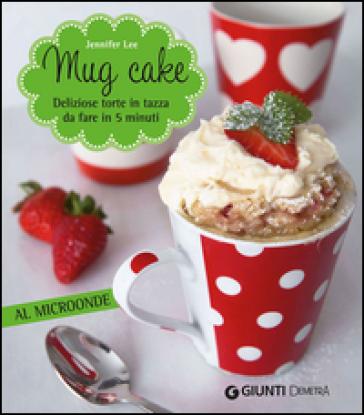 Mug cake. Delziose torte in tazza da fare in 5 minuti al microonde - Jennifer Lee pdf epub