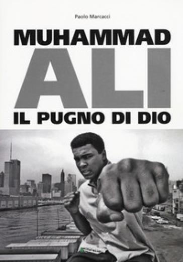 Muhammad Ali. Il pugno di dio - Paolo Marcacci |