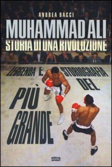 Muhammad Ali. Storia di una rivoluzione - Andrea Bacci |