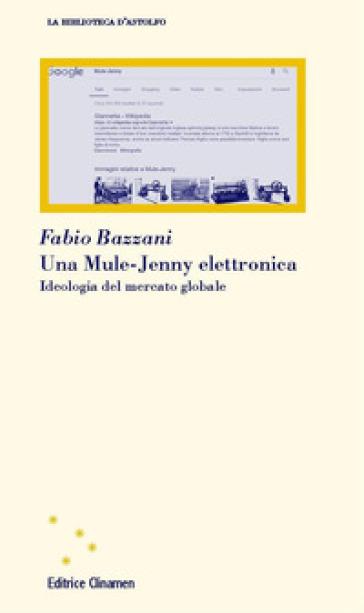 Una Mule-Jenny elettronica. Ideologia del mercato globale - Fabio Bazzani  