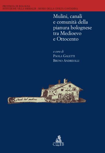 Mulini, canali e comunità della pianura bolognese tra Medioevo e Ottocento - P. Galletti |