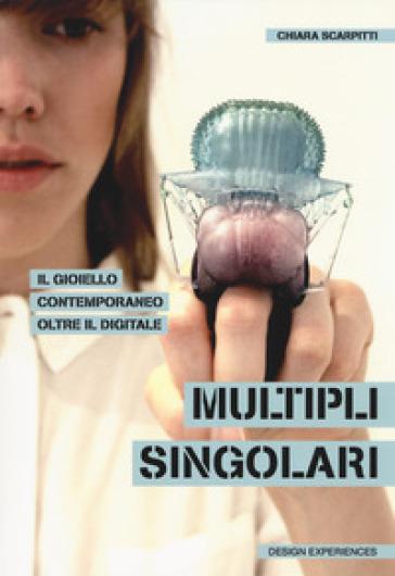 Multipli singolari. Il gioiello contemporaneo oltre il digitale - Chiara Scarpitti   Rochesterscifianimecon.com
