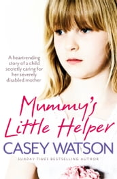 Mummy s Little Helper: The heartrending true story of a young girl secretly caring for her severely disabled mother