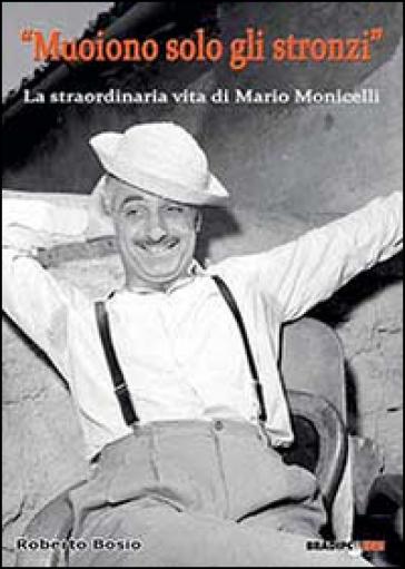 «Muoiono solo gli stronzi». La straordinaria vita di Mario Monicelli - Roberto Bosio |