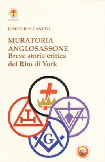 Muratoria anglosassone. Breve storia critica del Rito di York - Joseph Ben Canetti |