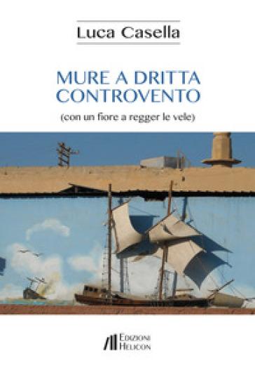Mure a dritta controvento (con un fiore a regger le vele) - Luca Casella | Kritjur.org