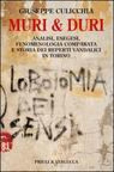 Muri e duri. Analisi, esegesi, fenomenologia comparata e storia dei reperti vandalici in Torino - Giuseppe Culicchia pdf epub
