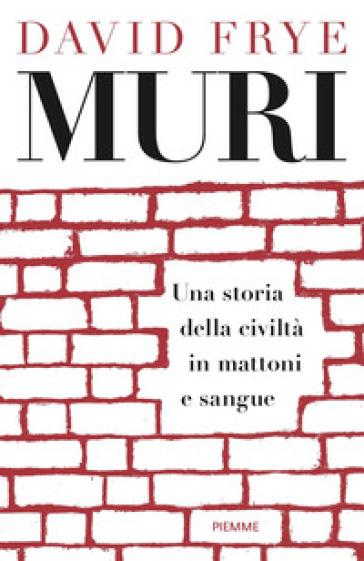 Muri. Una storia della civiltà in mattoni e sangue - David Frye |
