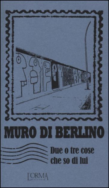 Muro di Berlino. Due o tre cose che so di lui - E. Trabucchi | Rochesterscifianimecon.com