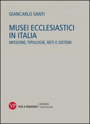 Musei ecclesiastici in Italia. Missione, tipologie, reti e sistemi - Giancarlo Santi |