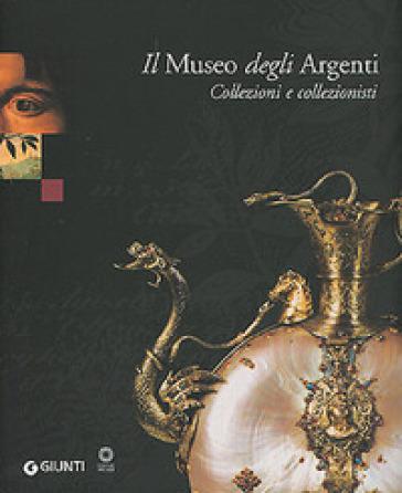 Il Museo degli Argenti. Collezioni e collezionisti - Marilena Mosco  