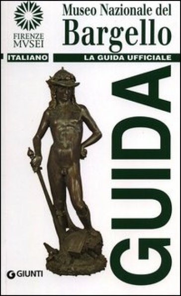 Museo nazionale del Bargello. La guida ufficiale - Giovanna Gaeta Bertelà |