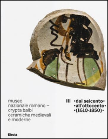 Museo nazionale romano Crypta Balbi. Ceramiche medievali e moderne. 3.Dal Seicento all'ottocento (1610-1850) - Marco Ricci  