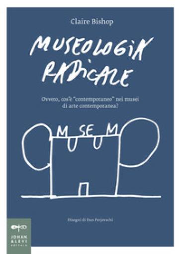 Museologia radicale. Ovvero, cos'è «contemporaneo» nei musei d'arte contemporanea? - Claire Bishop pdf epub