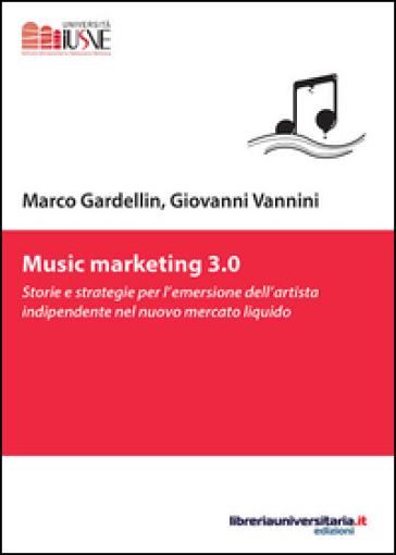 Music marketing 3.0. Storie e strategie per l'emersione dell'artista indipendente nel nuovo mercato liquido - Marco Gardellin |