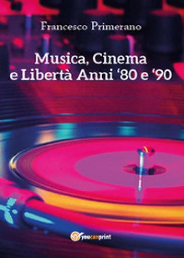 Musica, cinema e libertà. Anni 80 e 90 - Francesco Primerano |