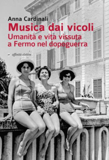 Musica dai vicoli. Umanità e vita vissuta a Fermo nel dopoguerra - Anna Cardinali |