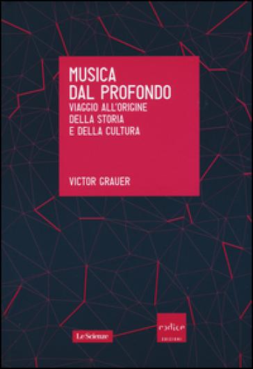Musica dal profondo. Viaggio all'origine della storia e della cultura - Victor Grauer |