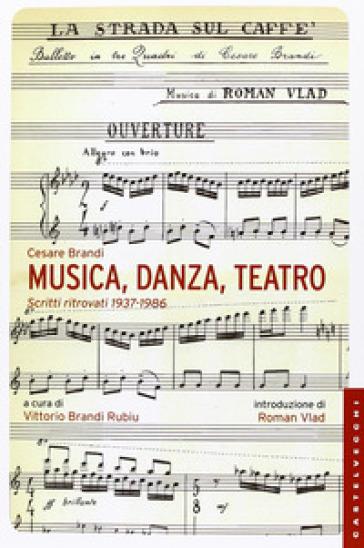 Musica, danza, teatro. Scritti ritrovati 1937-1986 - Cesare Brandi  