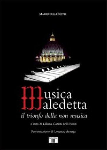 Musica maledetta. Il trionfo della non musica - Mario Delli Ponti |