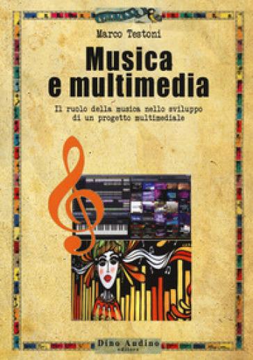 Musica e multimedia. Il ruolo della musica nello sviluppo di un progetto multimediale - Marco Testoni  