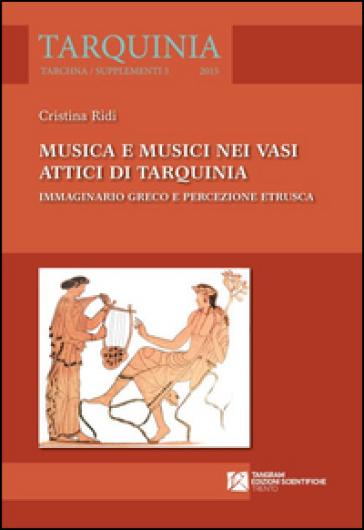 Musica e musici nei vasi attici di Tarquinia. Immaginario greco e percezione etrusca - Cristina Ridi  