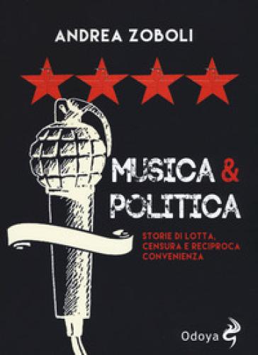 Musica e politica. Storie di lotta, censura e reciproca convenienza - Andrea Zoboli |
