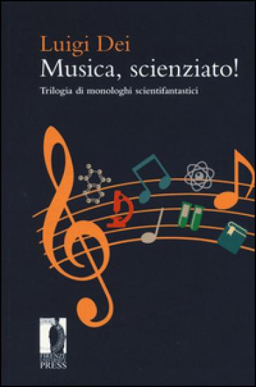 Musica, scienziato! Trilogia di monologhi scientifantastici - Luigi Dei |