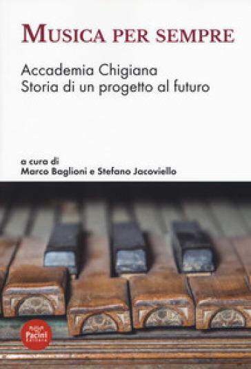Musica per sempre. Accademia Chigiana. Storia di un progetto al futuro - M. Baglioni  