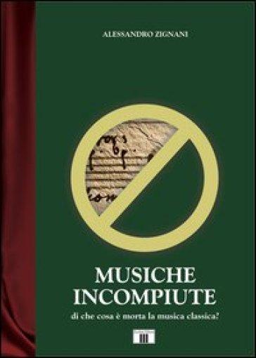 Musiche incompiute. Di che cosa è morta la musica classica? - Alessandro Zignani   Rochesterscifianimecon.com