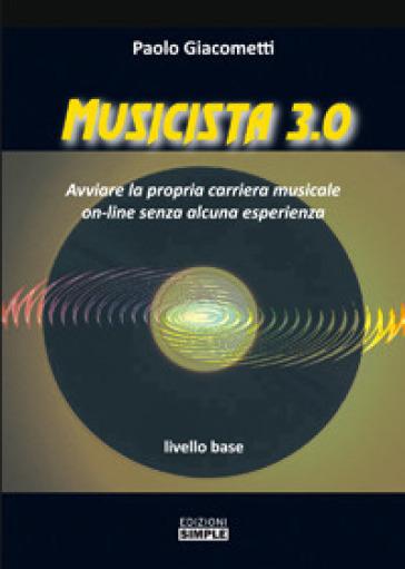 Musicista 3.0. Avviare la propria carriera musicale on-line senza alcuna esperienza. Livello base - Paolo Giacometti | Rochesterscifianimecon.com