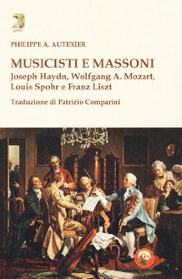Musicisti e massoni. Joseph Haydn, Wolfgang A. Mozart, Louis Spohr e Franz Liszt - Philippe A. Autexier  