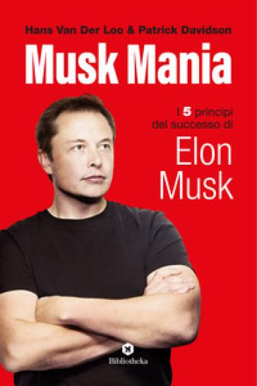Musk mania. I 5 principi del successo di Elon Musk - Hans van der Loo | Thecosgala.com